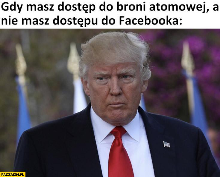 Trump gdy masz dostęp do broni atomowej a nie masz dostępu do facebooka