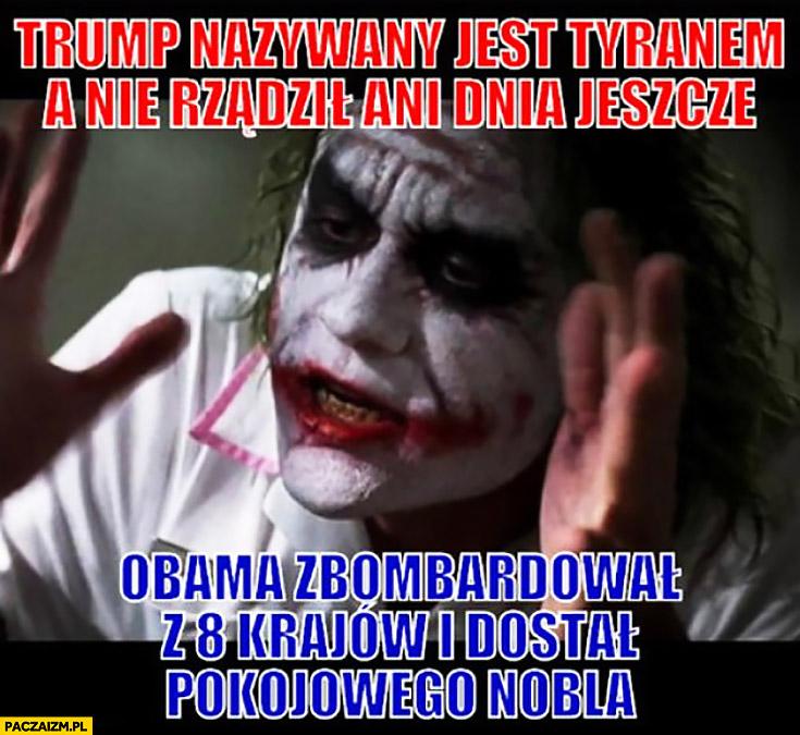 Trump nazywany jest tyranem a nie rządził jeszcze ani dnia. Obama zbombardował 8 krajów i dostał pokojowego nobla Joker