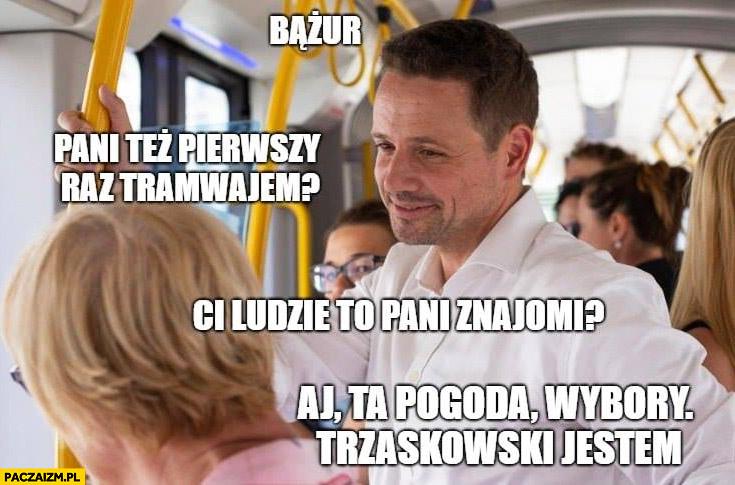 Trzaskowski bążur, pani też pierwszy raz tramwajem? Ci ludzie to pani znajomi? Aj ta pogoda, wybory, Trzaskowski jestem