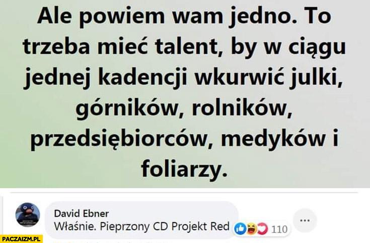 Trzeba mieć talent by w ciągu jednej kadencji wkurzyć Julki, górników, rolników, przedsiębiorców, medyków i foliarzy, pieprzony CD Projekt red