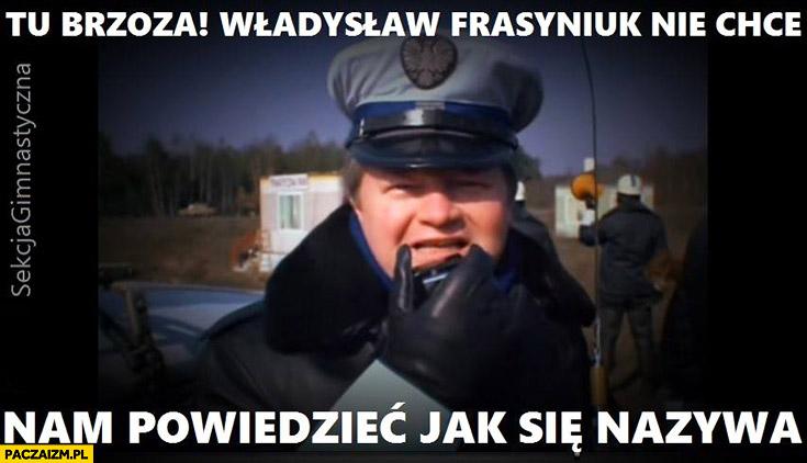 Tu brzoza, Władyslaw Frasyniuk nie chce nam powiedzieć jak się nazywa. Policjant milicjant
