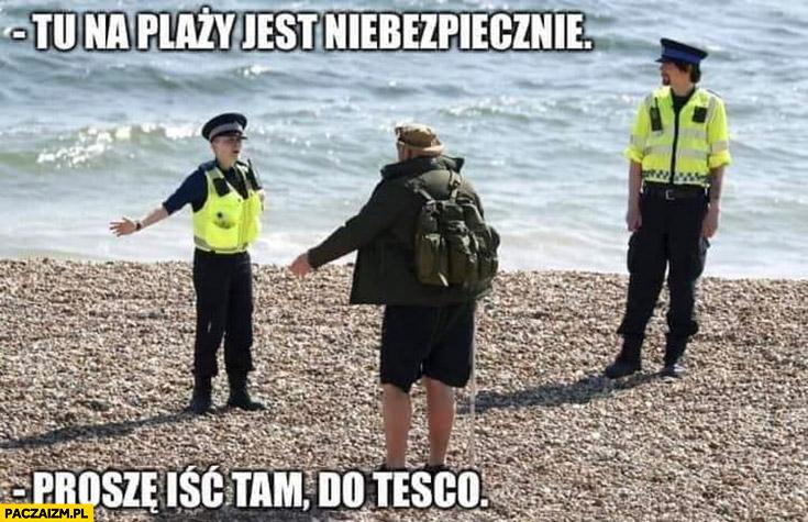 Tu na plaży nie jest bezpiecznie proszę iść tam do Tesco policja
