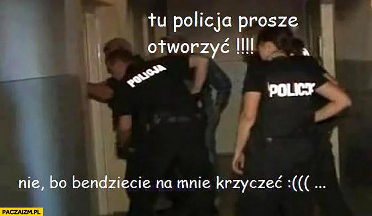 Tu policja, proszę otworzyć. Nie bo będziecie na mnie krzyczeć