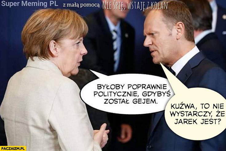 Tusk Merkel byłoby poprawnie politycznie gdybyś został gejem to nie wystarczy, że Jarek jest?