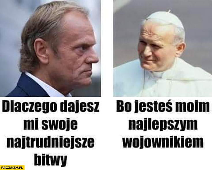 Tusk papież dlaczego dajesz mi swoje najtrudniejsze bitwy? Bo jesteś moim najlepszym wojownikiem