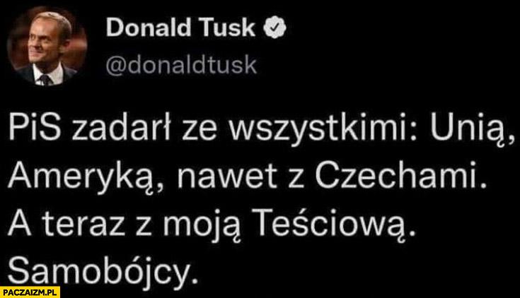 Tusk: PiS zadarł ze wszystkimi: unią, Ameryką, Czechami a teraz z moja teściową, samobójcy