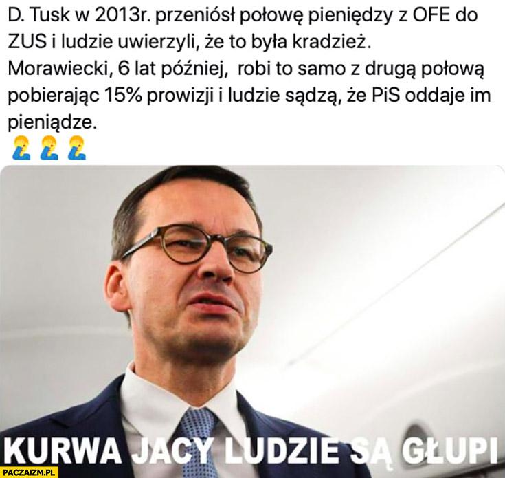 Tusk przeniósł pieniądze z OFE do ZUS, ludzie uwierzyli, że to kradzież Morawiecki robi to samo biorąc 15 procent ludzie sądzą, że PiS oddaje im pieniądze jacy ludzie są głupi