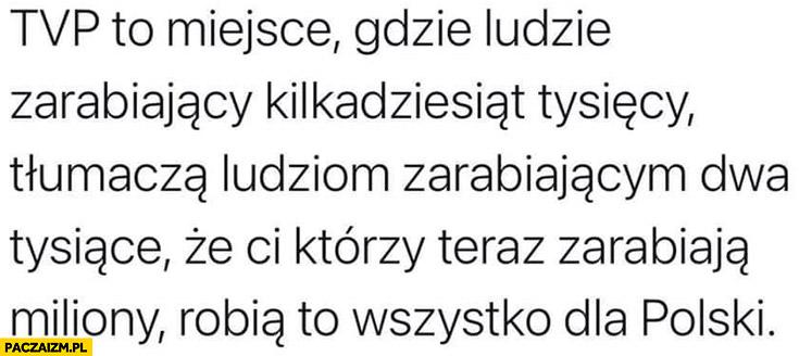 TVP to miejsce gdzie ludzie zarabiający kilkadziesiąt tysięcy tłumaczom ludziom zarabiającym dwa tysiące, że ci którzy zarabiają miliony robią to dla Polski