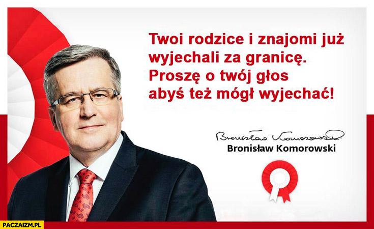 Twoi rodzice i znajomi już wyjechali za granicę proszę o Twój głos abyś też mógł wyjechać Bronek Komorowski