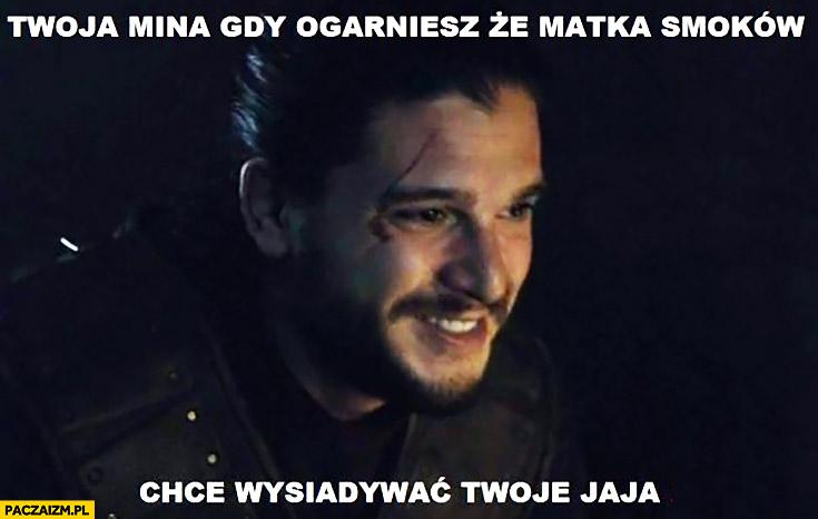 Twoja mina gdy ogarniesz, że matka smoków chce wysiadywać Twoje jaja Jon Snow Gra o Tron