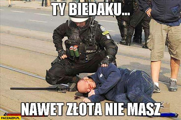 Ty biedaku nawet złota nie masz policjant z menelem żulem bezdomnym