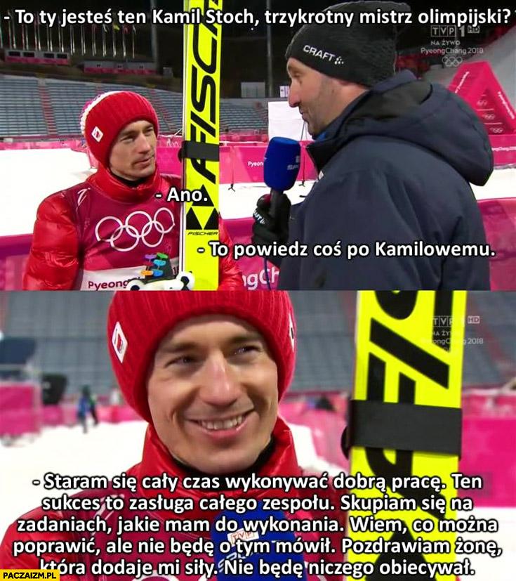 Ty jesteś Kamil Stoch powiedz coś po Kamilowemu Stochowemu: staram się wykonywać dobrą pracę, cały sukces to zasługa zespołu, skupiam się na zadaniach jakie mam do wykonania skoki narciarskie