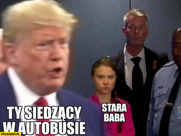 Ty siedzący w autobusie vs stara baba Greta Thunberg Trump