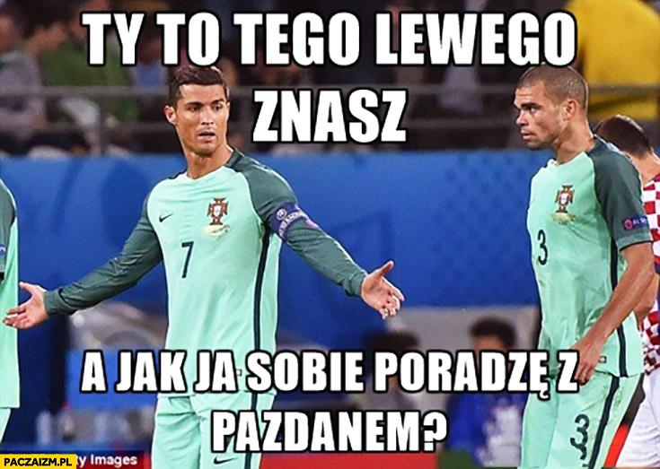 Ty to tego Lewego znasz, a jak ja sobie poradzę z Pazdanem? Ronaldo Pepe Portugalia