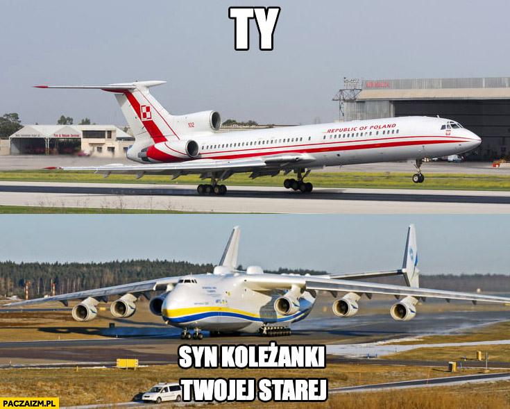 Ty vs syn koleżanki Twojej starej Antonow Tupolew