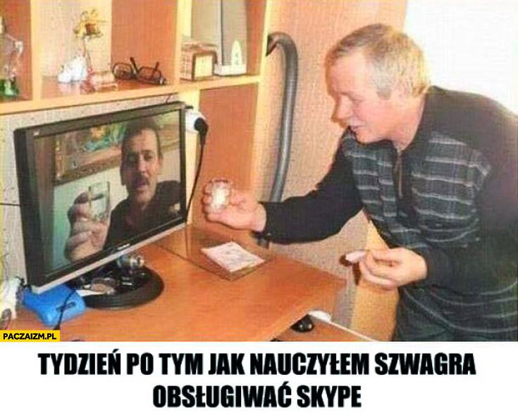 Tydzień po tym jak nauczyłem szwagra obsługiwać Skype pije