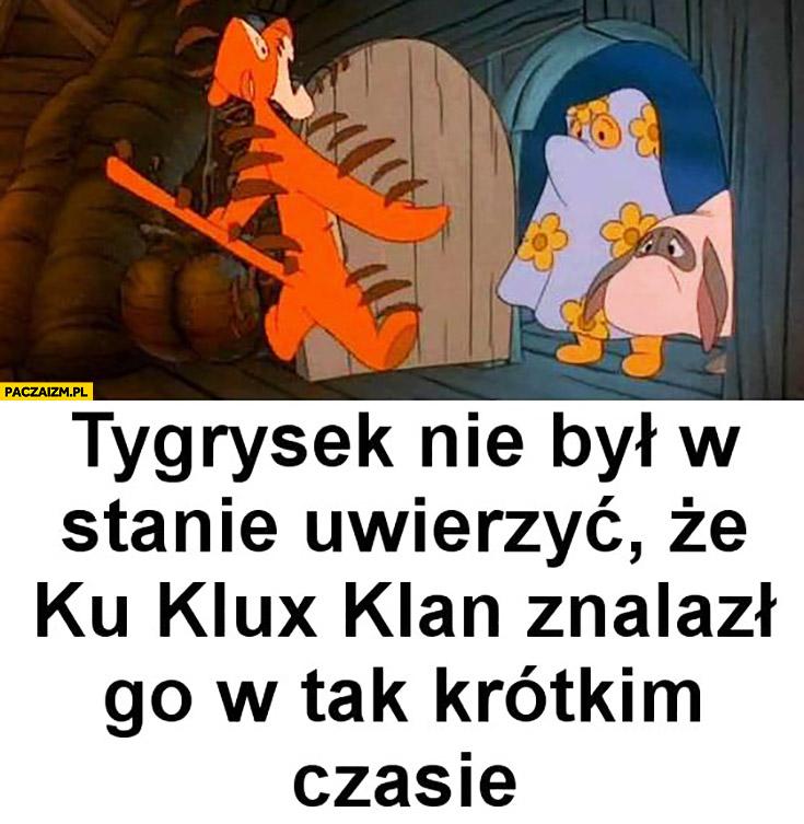 Tygrysek nie był w stanie uwierzyć, że Ku Klux Klan znalazł go w tak krótkim czasie Kubuś Puchatek