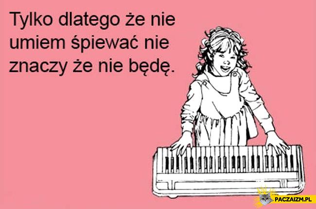 Tylko dlatego że nie umiem śpiewać