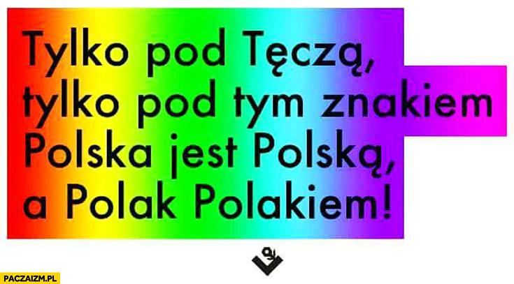 Tylko pod tęcza, tylko pod tym znakiem Polska jest Polską a Polak Polakiem