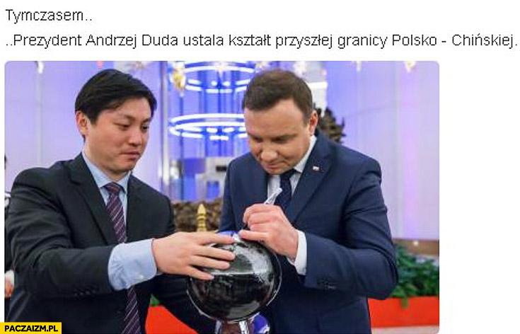 Tymczasem Prezydent Andrzej Duda ustala kształt granicy Polsko-Chińskiej
