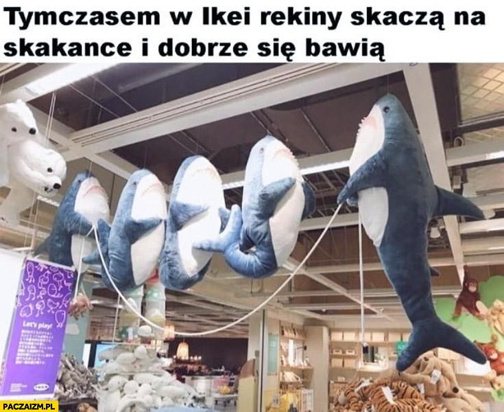 Tymczasem w Ikei rekiny skaczą na skakance i dobrze się bawią