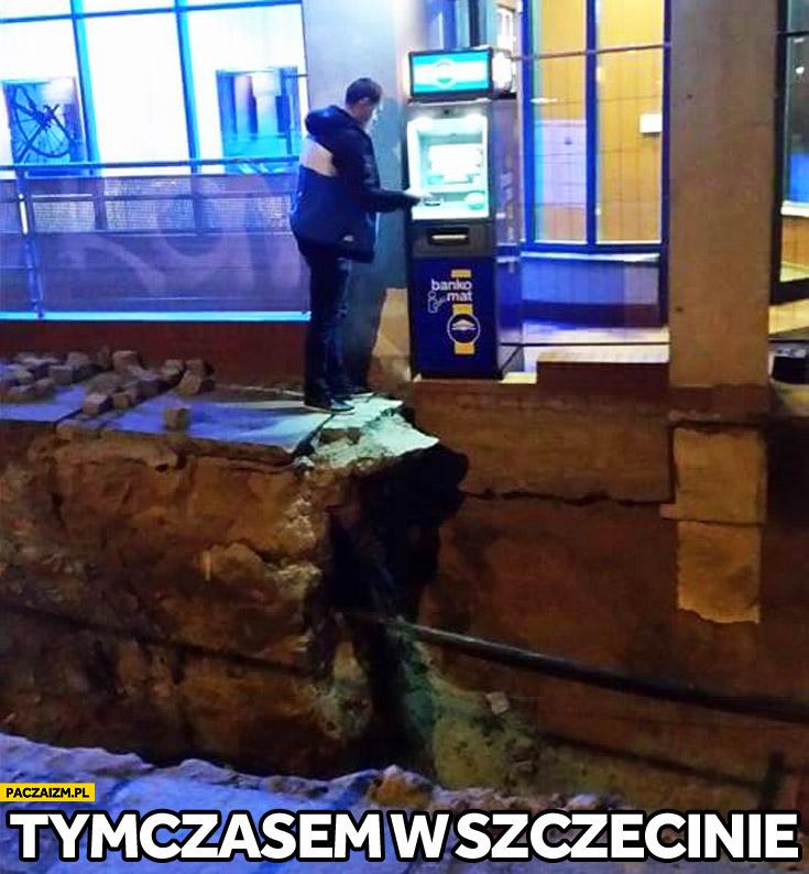 Tymczasem w Szczecinie wypłaca z bankomatu urwisko przepaść
