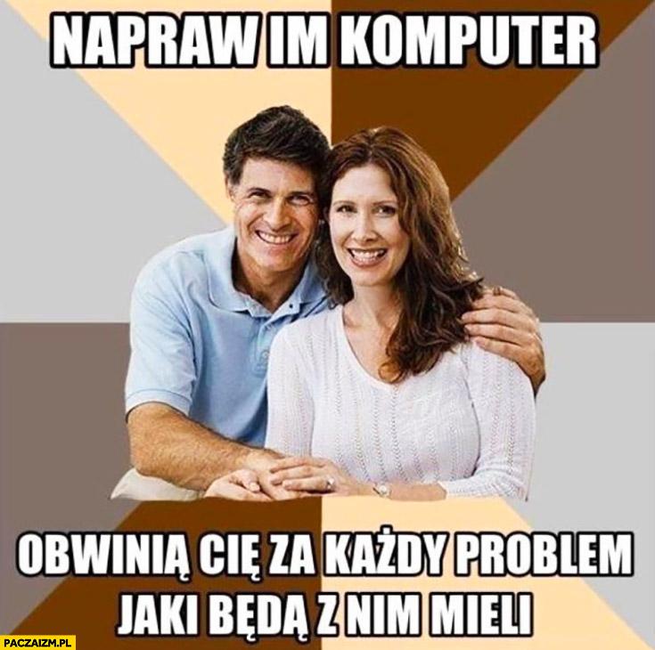 Typowi rodzice napraw im komputer obwinia Cię za każdy problem jaki będą z nim mieli