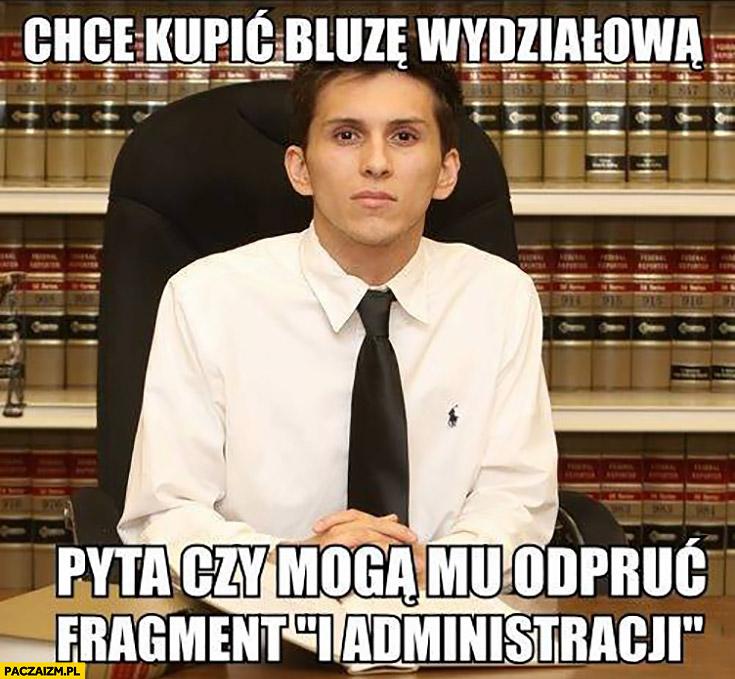 Typowy student prawa chce kupić bluzę wydziałową pyta czy mogą mu odpruć fragment i administracji