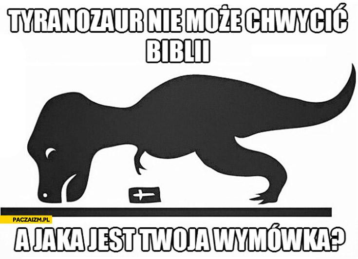 Tyranozaur nie może chwycić Biblii a jaka jest Twoja wymówka?