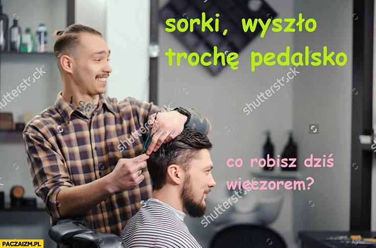 U fryzjera: sorki wyszło trochę pedalsko, co robisz dziś wieczorem?