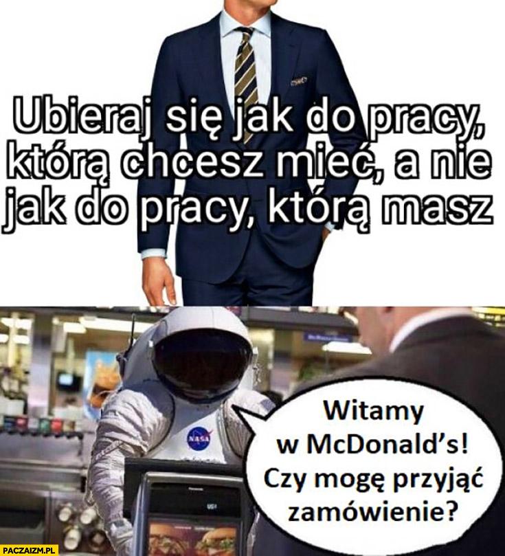 Ubieraj się jak do pracy która chcesz mieć, a nie jak do pracy która masz. Kosmonauta astronauta witamy w McDonald's czy mogę przyjąć zamówienie?