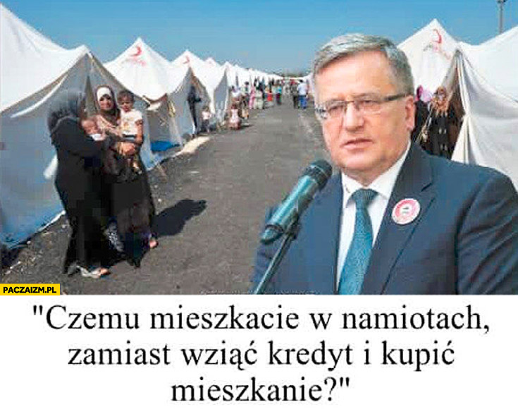 Uchodźcy czemu mieszkacie w namiotach zamiast wziąć kredyt i kupić mieszkanie Bronek Komorowski