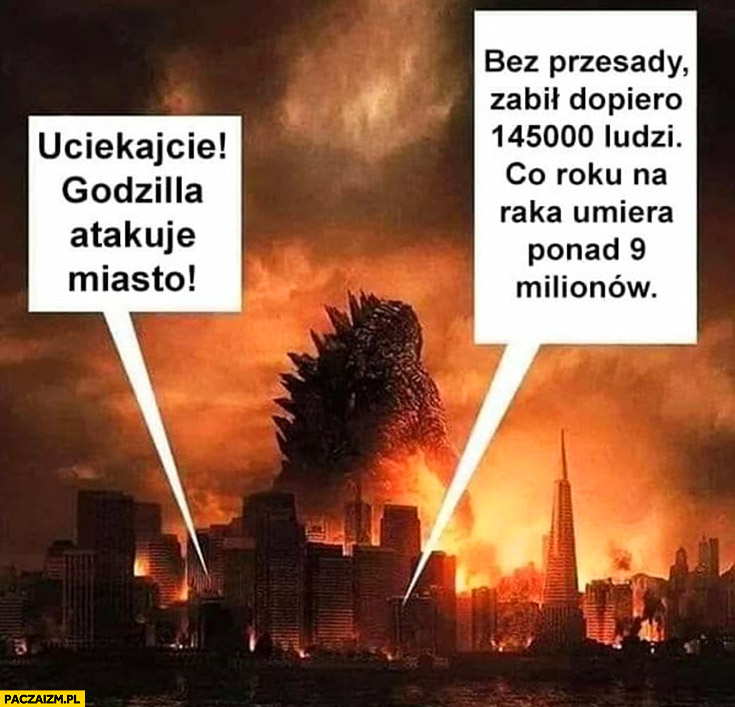 Uciekajcie Godzilla atakuje miasto, bez przesady zabił dopiero 145 tysięcy ludzi, na raka co roku umiera 9 milionów