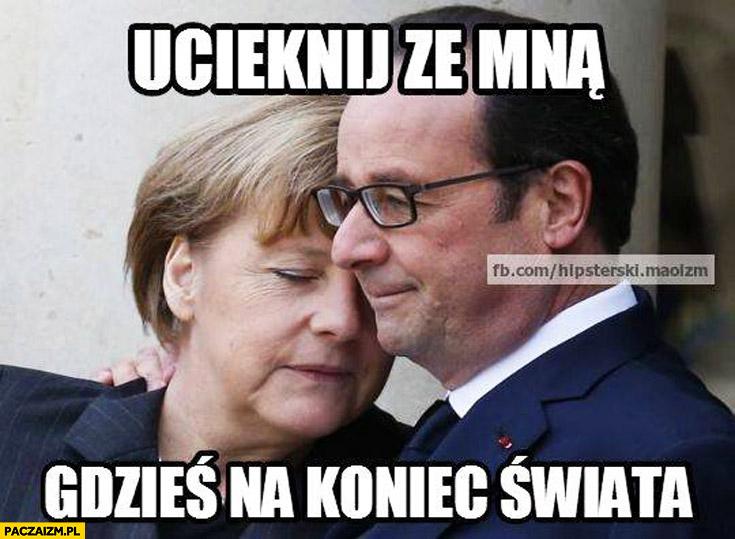 Ucieknij ze mną gdzieś na koniec świata Merkel Hollande