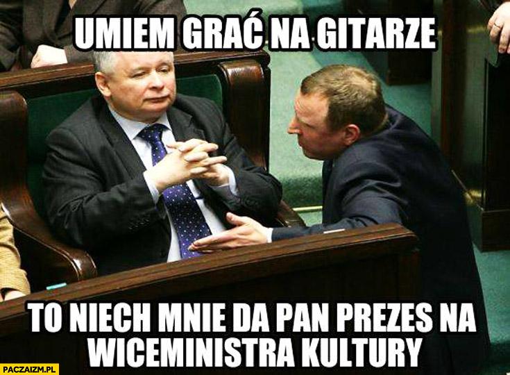 Umiem grać na gitarze to niech mnie da Pan prezes na wiceministra kultury Kurski Kaczyński