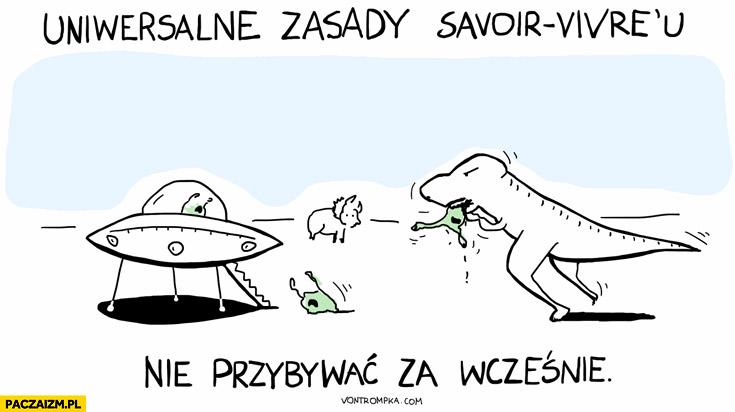 Uniwersalne zasady Savoir Vivre'u nie przybywać za wcześnie dinozaury ufo obcy