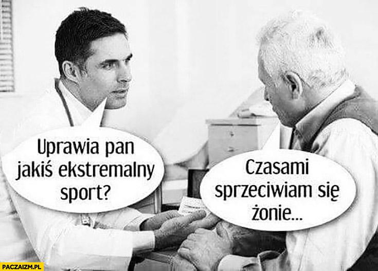 Uprawia pan jakiś sport ekstremalny? Czasami sprzeciwiam się żonie dziadek u lekarza
