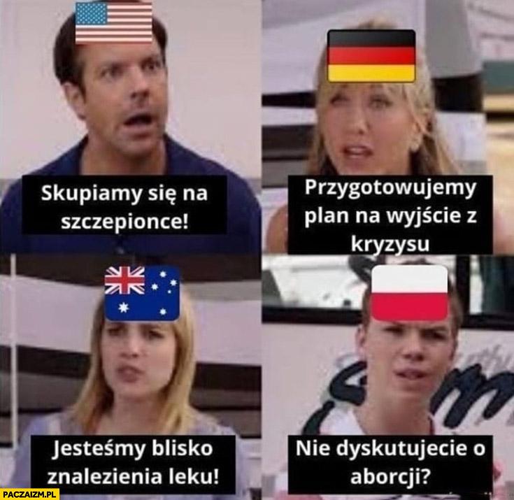USA skupiamy się na szczepionce, Niemcy przygotowujemy plan wyjścia z kryzysu, Australia jesteśmy blisko wynalezienia leku, Polska nie dyskutujecie o aborcji?