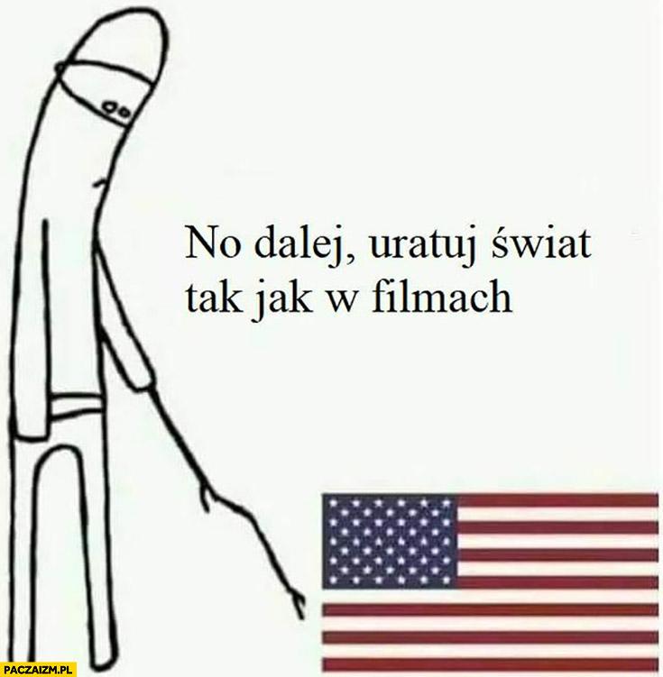 USA Stany Zjednoczone no dalej uratuj świat tak jak w filmach