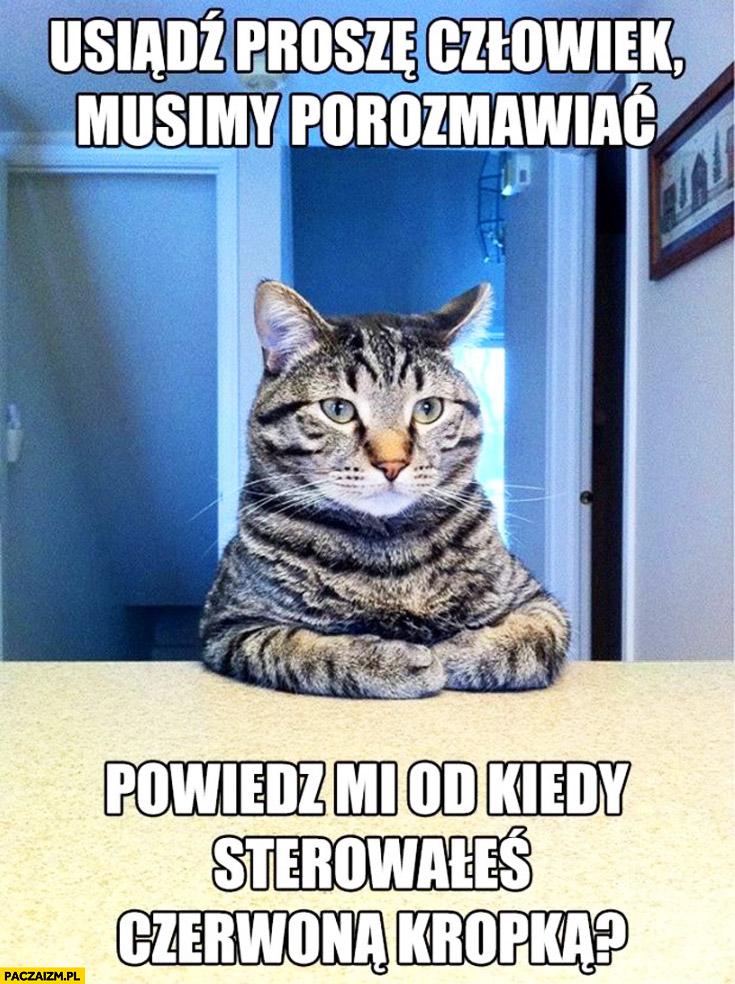 Usiądź człowiek musimy porozmawiać, od kiedy sterowałeś czerwoną kropką? kot