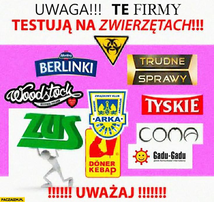 Uwaga te firmy testują na zwierzętach: Berlinki, ZUS, Arka Gdynia, Woodstock, Tyskie, Coma, Gadu-gadu, Doner kebap, Trudne Sprawy