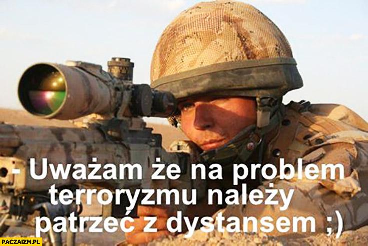 Uważam, że na problem terroryzmu należy patrzeć z dystansem żołnierz snajper