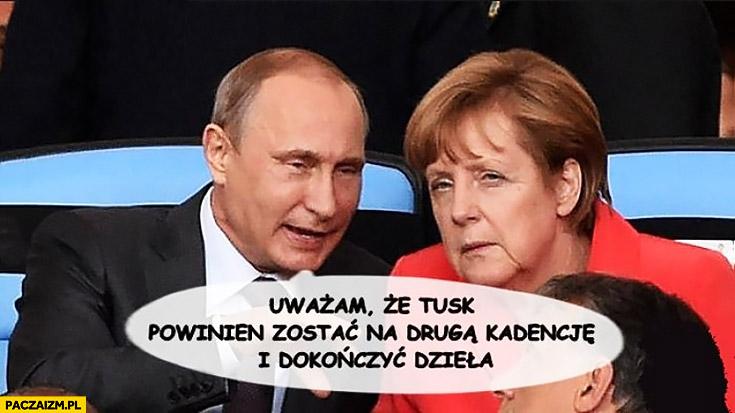 Uważam, że Tusk powinien zostać na drugą kadencję i dokończyć dzieła Putin Merkel