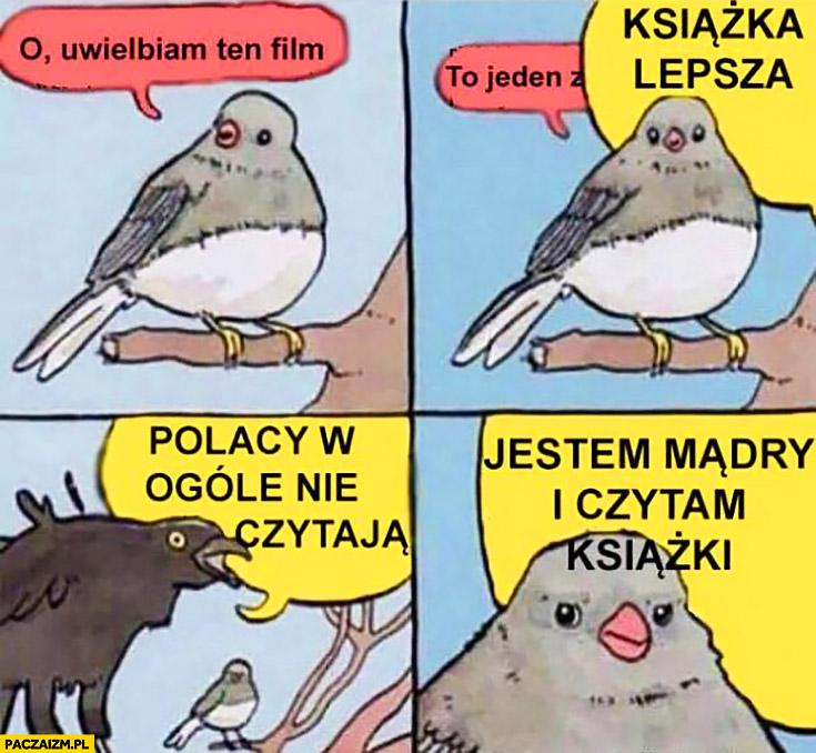 Uwielbiam ten film, książka lepsza, Polacy w ogóle nie czytają książek, jestem mądry i czytam książki ptak przekrzykuje