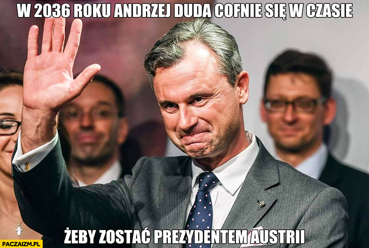 W 2036 roku Andrzej Duda cofnie się w czasie żeby zostać prezydentem Austrii Norbert Hofer