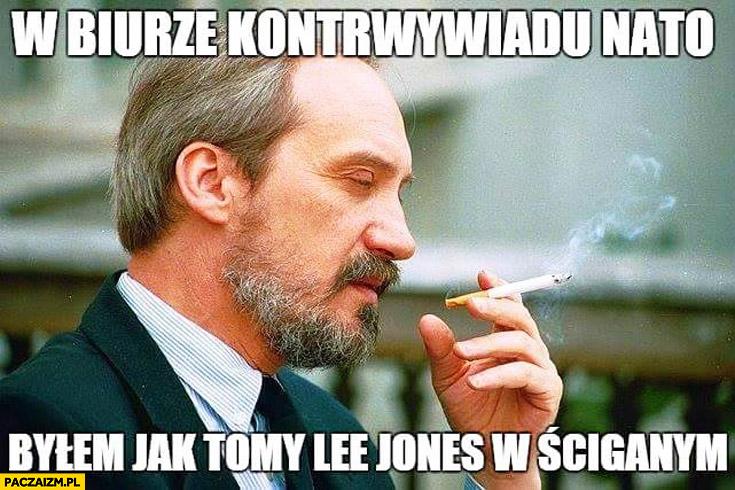W biurze kontrwywiadu NATO byłem jak Tommy Lee Jones w Ściganym Macierewicz