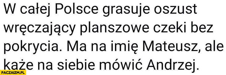 W całej Polsce grasuje oszust Morawiecki wręczający planszowe czeki bez pokrycia ma na imię Mateusz ale każe na siebie mówić Andrzej
