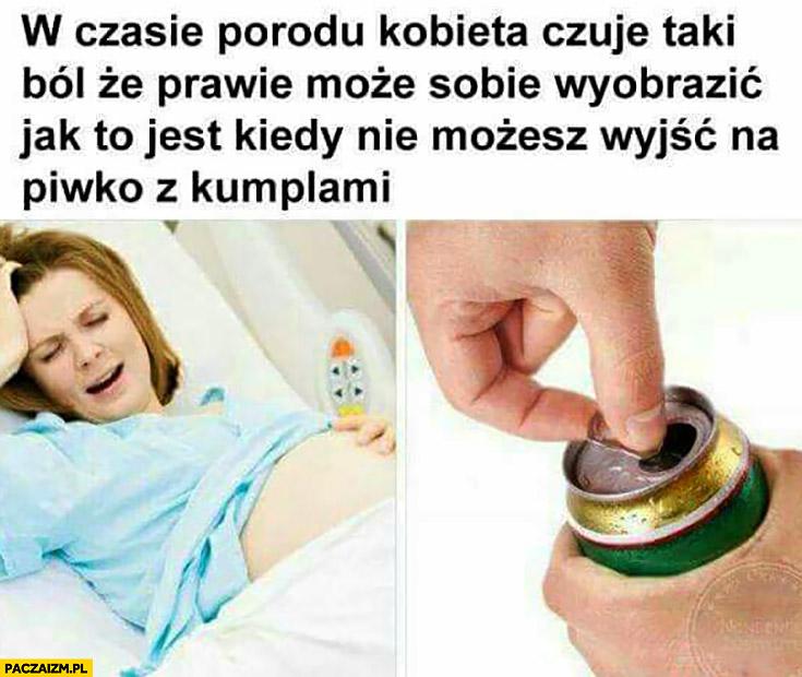 W czasie porodu kobieta czuje taki ból, że prawie może sobie wyobrazić jak to jest kiedy nie możesz wyjść na piwko z kumplami