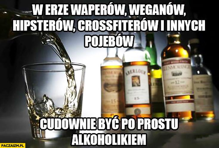 W erze waperów, weganów, hipsterów, crossfiterów cudownie być po prostu alkoholikiem