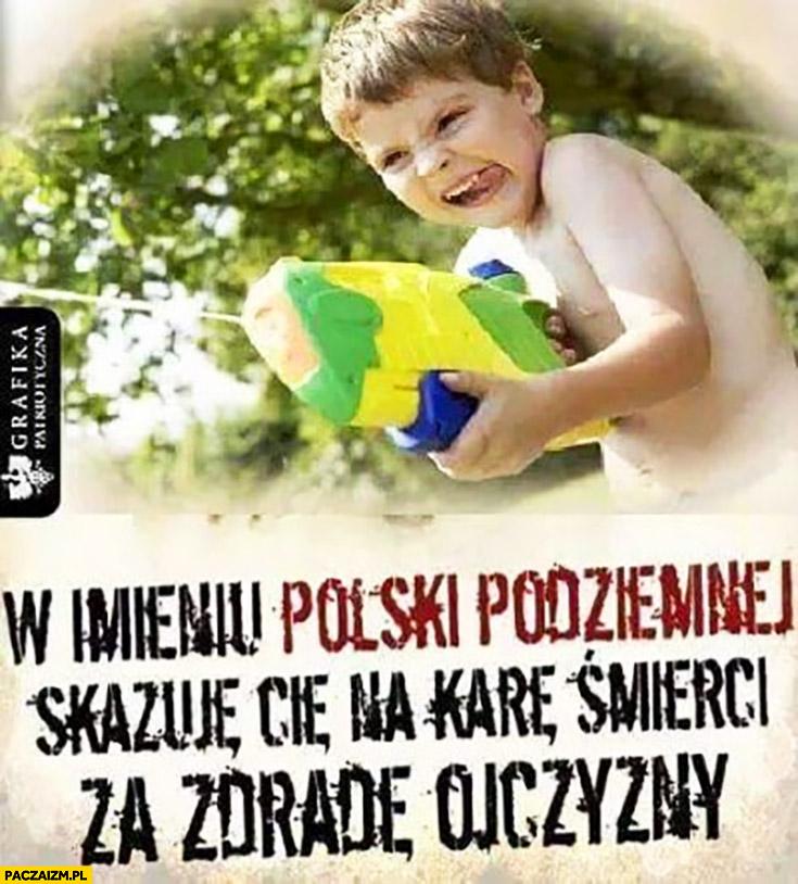 W imieniu Polski podziemnej skazuje Cię na karę śmierci za zdradę ojczyzny chłopiec z pistoletem karabinem na wodę